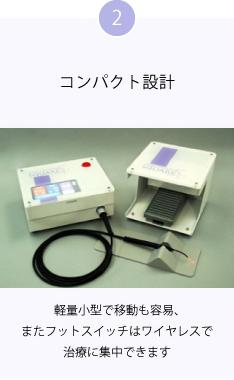 2 コンパクト設計 軽量小型で移動も容易、またフットスイッチはワイヤレスで治療に集中できます